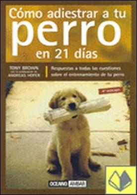 Cómo adiestrar a tu perro en 21 días . Manual completo de entrenamiento para perros