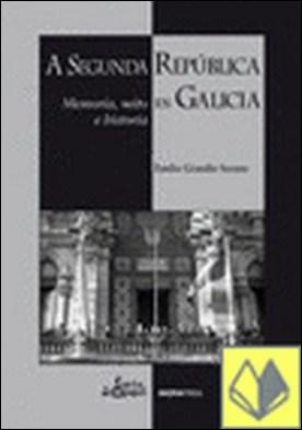 A Segunda República en Galicia. Memoria, mito e historia . memoria, mito e historia en Galicia por Emilio Grandío Seoane PDF