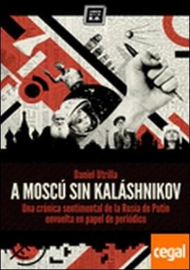 A Moscú sin Kaláshnikov . crónica sentimental de la Rusia de Putin envuelta en papel de periódico
