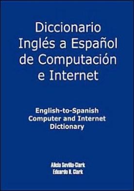 Diccionario Inglés a Español de Computación e Internet: English-to-Spanish Computer and Internet Dictionary por Alicia S. Clark Eduardo Clark PDF