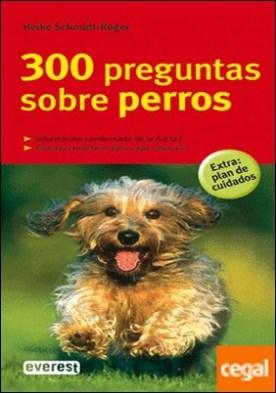 300 preguntas sobre perros . Informacion Condensada de la a A la Z.Consejos Practicos