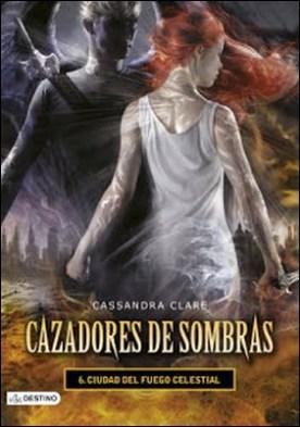 Ciudad del fuego celestial. Cazadores de sombras 6: Cazadores de sombras 6 por Cassandra Clare PDF
