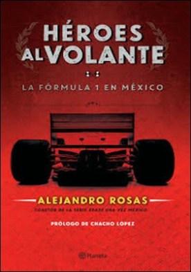 Héroes al volante: La F1 en México por Alejandro Rosas