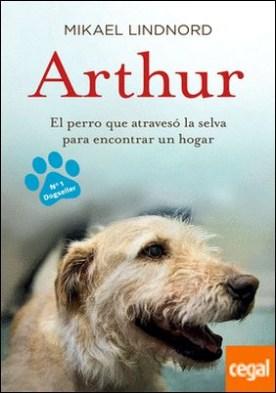 Arthur . El perro que atravesó la jungla para encontrar un hogar por Lindnord, Mikael PDF