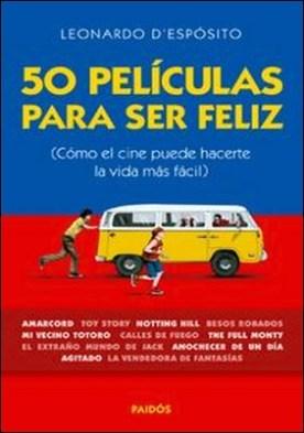 50 películas para ser feliz. (Cómo el cine puede hacerte la vida más fácil) por Leonardo D'espósito PDF