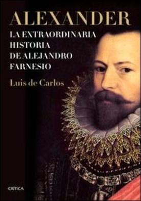 Alexander. La extraordinaria historia de Alejandro Farnesio por Luis De Carlos Bertrán