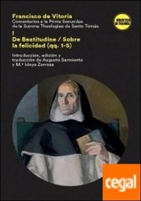 COMENTARIO A LA PRIMA SECUNDAE DE LA SUMMA THEOLOGICA DE SANTO TOMÁS . DE BEATITUDINE/SOBRE LA FELICIDAD (QQ. 1-5)