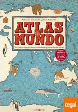 Atlas del mundo . Un insólito viaje por las mil curiosidades y maravillas del mundo