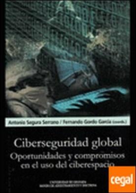 Ciberseguridad global . Oportunidades y compromisos en el uso del ciberespacio.