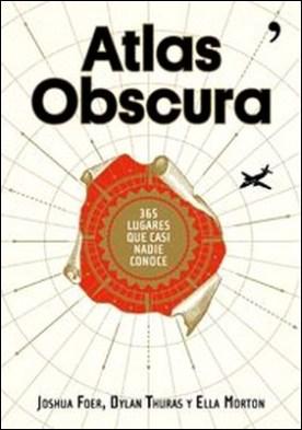 Atlas Obscura. 365 lugares increíbles que casi nadie conoce por Joshua Foer, Dylan Thuras, Ella Morton PDF