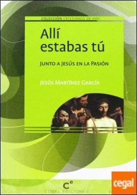 Allí estabas tú . Junto a Jesús en la pasión por Martínez García, Jesús PDF