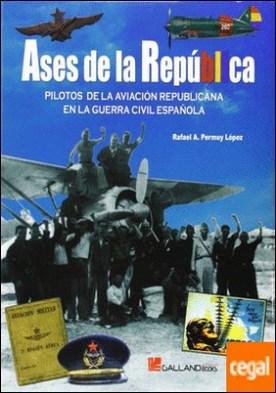 Ases de la República . pilotos de la aviación republicana en la Guerra Civil Española