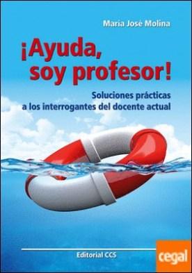 ¡Ayuda soy profesor! . Soluciones prácticas a los interrogantes del docente actual por Molina, María José PDF