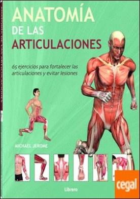 Anatomia de las articulaciones . 65 ejercicios para fortalecer las articulaciones y evitar lesiones por Jerome, Michael