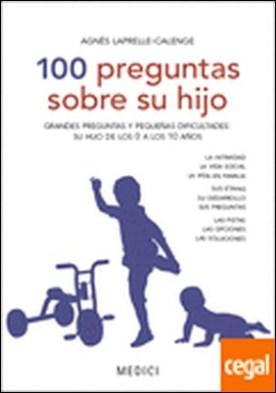 100 PREGUNTAS SOBRE SU HIJO . Grandes preguntas y pequeñas dificultades de su hijo de los 0 a los 10 años