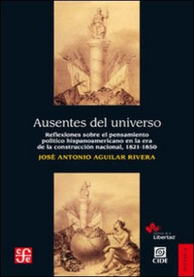 Ausentes del universo. Reflexiones sobre el pensamiento poítico hispanoamericano en la era de la reconstrucción nacional, 1821-1850