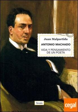 Antonio Machado . Vida y pensamiento de un poeta