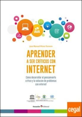 Aprender a ser críticos con internet . Cómo desarrollar el pensamiento crítico y la solución de problemas con internet por Pérez Tornero, José Manuel PDF