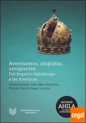 Aventureros, utopistas, emigrantes . del Imperio Habsburgo a las Américas