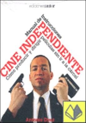Cine independiente . manual de instrucciones : cómo producir y dirigir películas sin ir a la cárcel