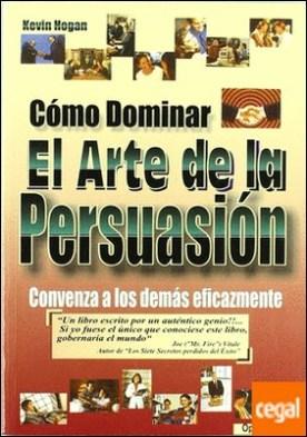 Cómo dominar el arte de la persuasión . CONVENZA A LOS DEMAS EFICAZMENTE