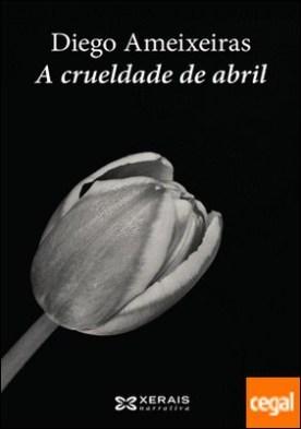 A crueldade de abril por Ameixeiras, Diego PDF