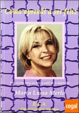 Cómo aprendí a ser feliz . mis recetas para ser feliz y salir de la depresión por Merlo Colomina, María Luisa