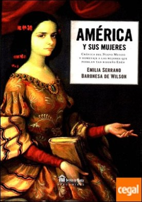 América y sus mujeres . Crónica del nuevo mundo y homenaje a las mujeres que pueblan tan risueño edén por Serrano,Emilia PDF