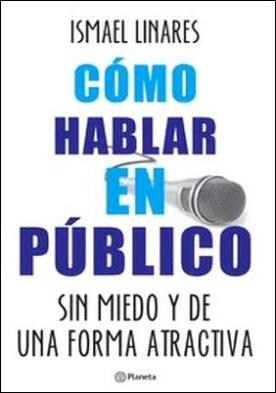 Cómo hablar en público. Sin miedo y de una forma atractiva por Ismael Linares