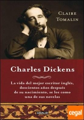 Charles Dickens (Charles Dickens. A Life) . La vida del mejor escritor inglés, doscientos años después de su nacimiento, se