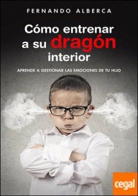Cómo entrenar a su dragón interior . Aprende a gestionar las emociones de tu hijo por Alberca, Fernando PDF