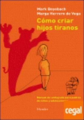 Cómo criar hijos tiranos . manual de antiayuda para padres de niños y adolescentes
