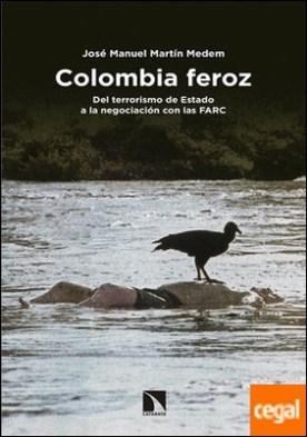 Colombia feroz . Del terrorismo de Estado a la negociación con las FARC