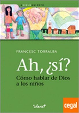 Ah, ¿sí? Cómo hablar de Dios a los niños por Torralba Roselló, Francesc PDF