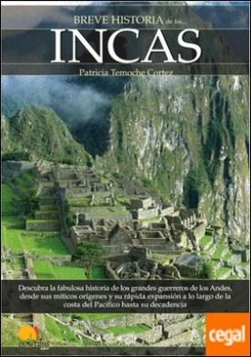 Breve historia de los incas . Descubra la fabulosa historia de los grandes guerreros de los Andes, desde sus míticos orígenes y su rápida expansión a lo largo de la costa del Pacífico hasta su decadencia por Temoche Cortés, Patricia PDF