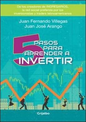 5 Pasos para aprender a invertir por Juan Fernando Villegas Restrepo, Juan José Arango Escobar PDF