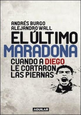 El último Maradona: Cuando a Diego le cortaron las piernas por Andrés Burgo Alejandro Wall PDF