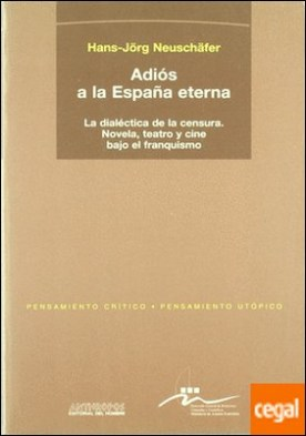 Adiós a la España eterna . la dialéctica de la censura:novela, teatro y cine bajo el franquismo