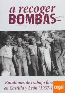 A RECOGER BOMBAS . Batallones de trabajo forzado en Castilla y León (1937-1942)