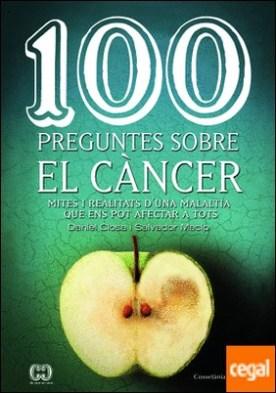 100 preguntes sobre el càncer . Mites i realitats d'una malaltia que ens pot afectar a tots