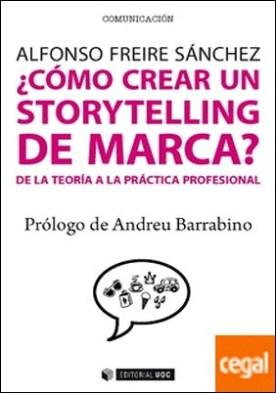 ¿Cómo crear un storytelling de marca? . De la teoría a la práctica profesional por Freire Sánchez, Alfonso