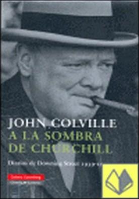 A la sombra de Churchill . Diarios de Downing Street (1939-1955)