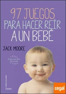 97 juegos para hacer reír a un bebé . El libro más feliz del mundo por Moore, Jack