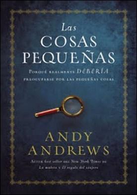 Las cosas pequeñas: Por qué realmente DEBERÍA preocuparse por las pequeñas cosas por Andy Andrews PDF
