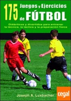 175 Juegos y ejercicios de fútbol . Didacticos y divertidos para entrenar la técnica, la táctica y la preparación fí