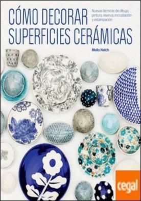 Cómo decorar superficies cerámicas . Nuevas técnicas de dibujo, pintura, reserva, incrustación y estampación