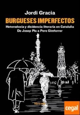 Burgueses imperfectos . Heterodoxia y disidencia literaria en Cataluña. De Josep Pla a Pere Gimferrer