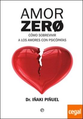 Amor Zero . Cómo sobrevivir a los amores psicópatas por Piñuel y Zabala, Iñaki