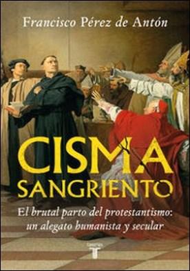 Cisma sangriento. El brutal parto del protestantismo: un alegato humanista y secular