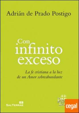 Con infinito exceso . La fe cristiana a la luz de un amor sobreabundante